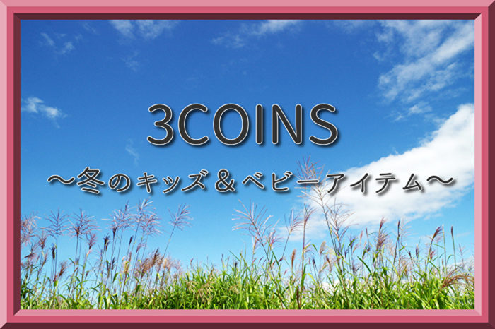 3COINS 冬のキッズ&ベビーアイテムが買い!